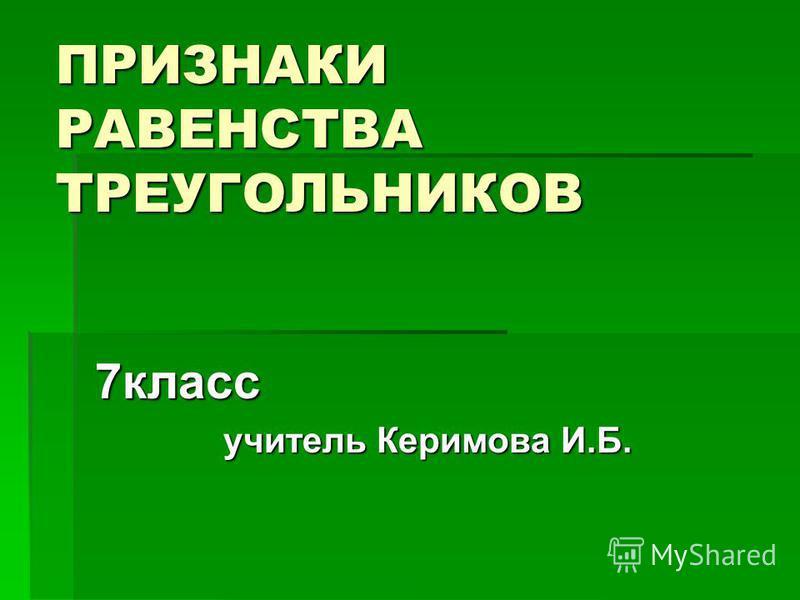 ПРИЗНАКИ РАВЕНСТВА ТРЕУГОЛЬНИКОВ 7 класс учитель Керимова И.Б. учитель Керимова И.Б.