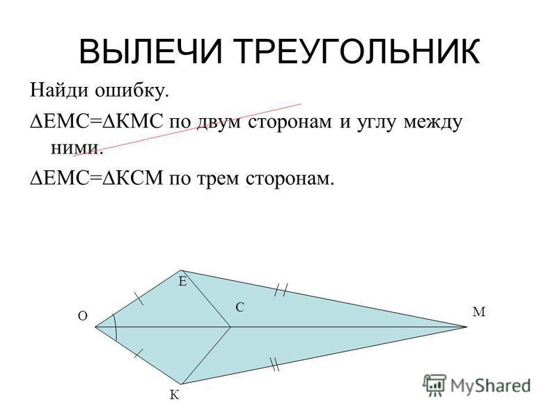 ВЫЛЕЧИ ТРЕУГОЛЬНИК Найди ошибку. ЕМС=КМС по двум сторонам и углу между ними. ЕМС=КСМ по трем сторонам. М К О Е С