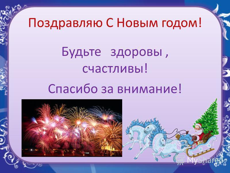 Поздравляю С Новым годом! Будьте здоровы, счастливы! Спасибо за внимание!