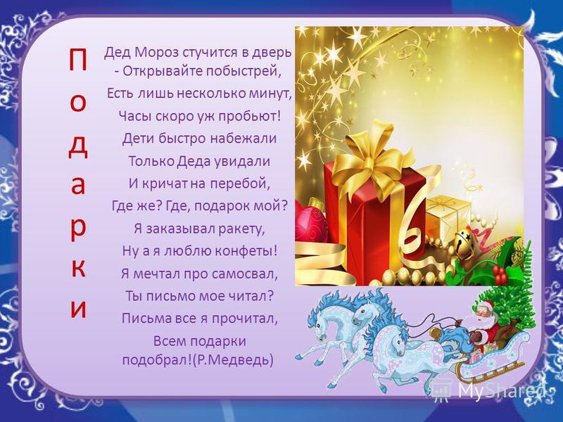 Подарки Подарки Дед Мороз стучится в дверь - Открывайте побыстрей, Есть лишь несколько минут, Часы скоро уж пробьют! Дети быстро набежали Только Деда увидали И кричат на перебой, Где же? Где, подарок мой? Я заказывал ракету, Ну а я люблю конфеты! Я м