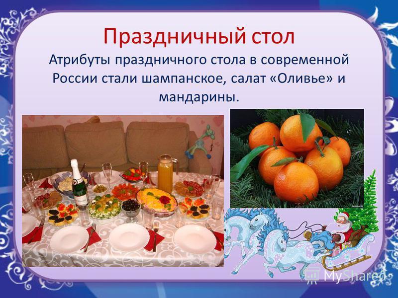 Праздничный стол Атрибуты праздничного стола в современной России стали шампанское, салат «Оливье» и мандарины.