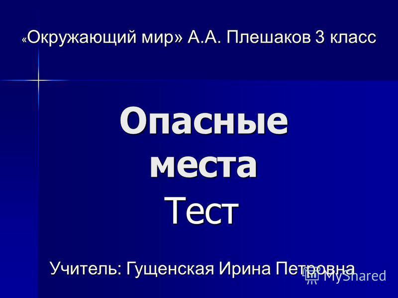 Опасные места Тест Тест « Окружающий мир» А.А. Плешаков 3 класс Учитель: Гущенская Ирина Петровна