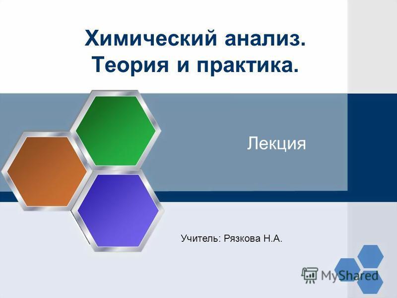Химический анализ. Теория и практика. Лекция Учитель: Рязкова Н.А.