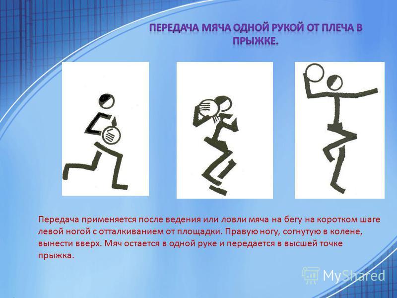 Передача применяется после ведения или ловли мяча на бегу на коротком шаге левой ногой с отталкиванием от площадки. Правую ногу, согнутую в колене, вынести вверх. Мяч остается в одной руке и передается в высшей точке прыжка.