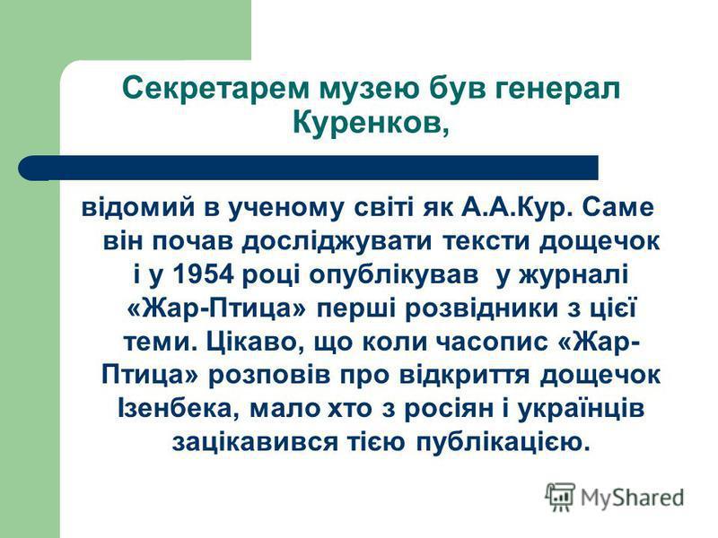 Секретарем музею був генерал Куренков, відомий в ученому світі як А.А.Кур. Саме він почав досліджувати тексти дощечок і у 1954 році опублікував у журналі «Жар-Птица» перші розвідники з цієї теми. Цікаво, що коли часопис «Жар- Птица» розповів про відк
