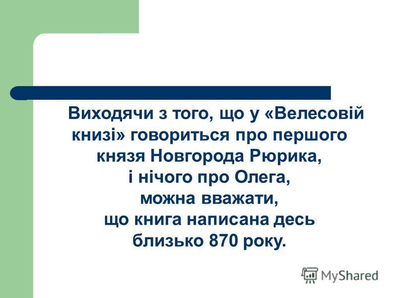 Виходячи з того, що у «Велесовій книзі» говориться про першого князя Новгорода Рюрика, і нічого про Олега, можна вважати, що книга написана десь близько 870 року.