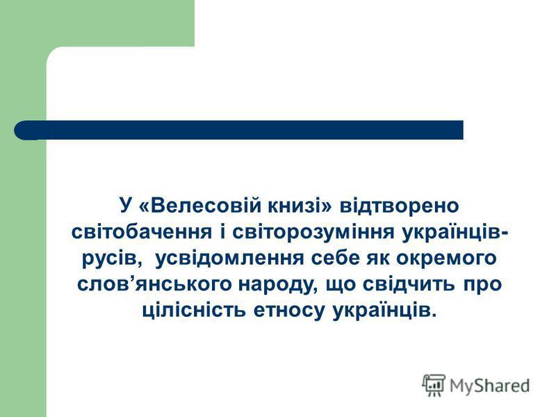 У «Велесовій книзі» відтворено світобачення і світорозуміння українців- русів, усвідомлення себе як окремого словянського народу, що свідчить про цілісність етносу українців.