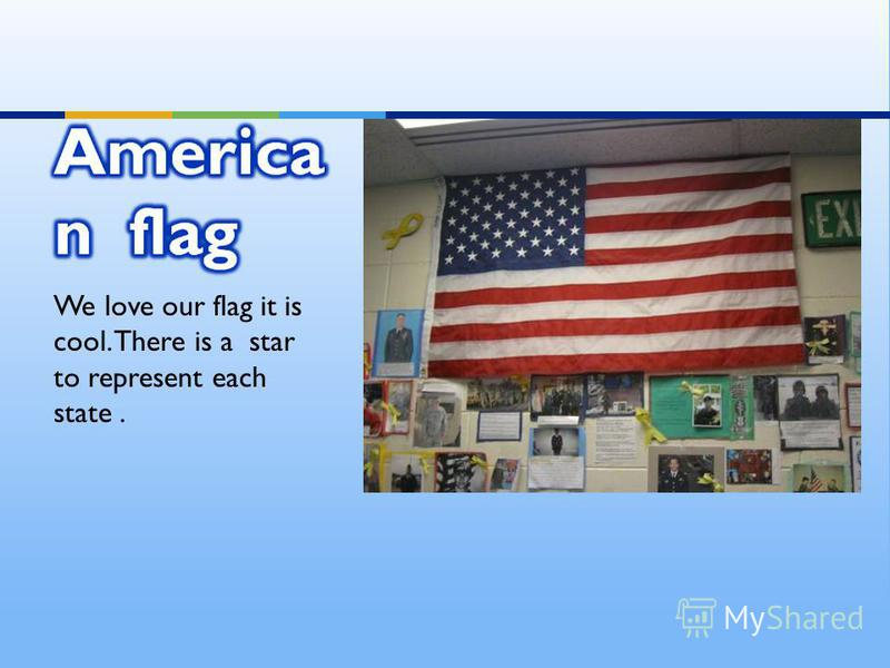 We love our flag it is cool. There is a star to represent each state.