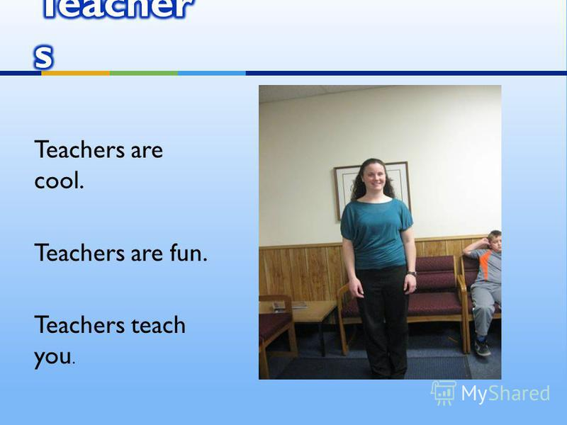 Teachers are cool. Teachers are fun. Teachers teach you.