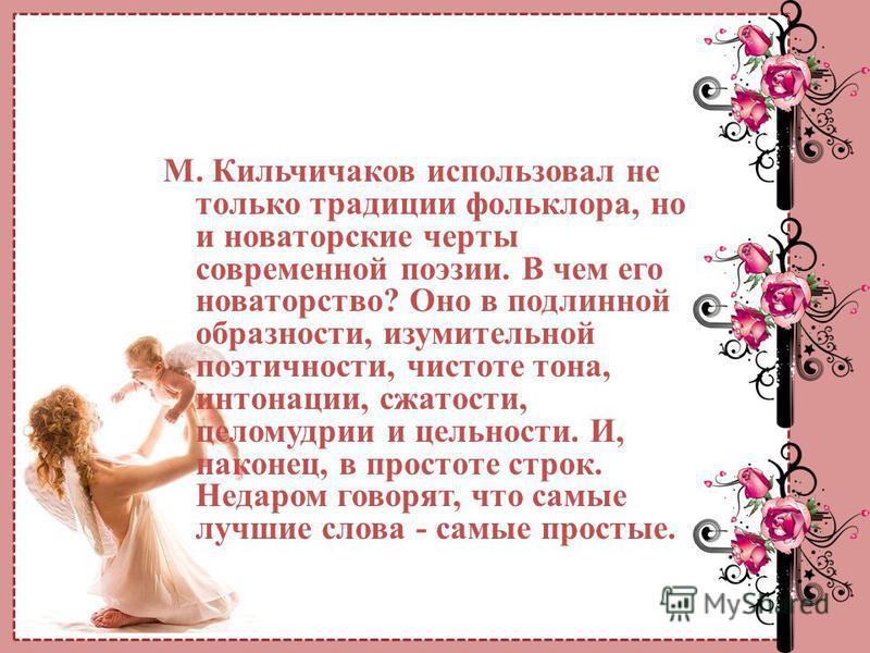 М. Кильчичаков использовал не только традиции фольклора, но и новаторские черты современной поэзии. В чем его новаторство? Оно в подлинной образности, изумительной поэтичности, чистоте тона, интонации, сжатости, целомудрии и цельности. И, наконец, в