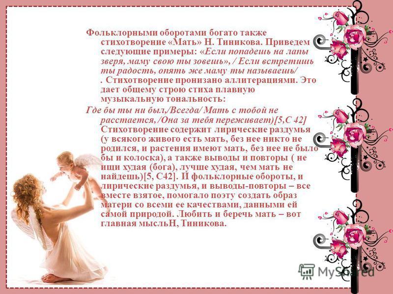 Фольклорными оборотами богато также стихотворение «Мать» Н. Тиникова. Приведем следующие примеры: «Если попадешь на лапы зверя, маму свою ты зовешь», / Если встретишь ты радость, опять же маму ты называешь/. Стихотворение пронизано аллитерациями. Это