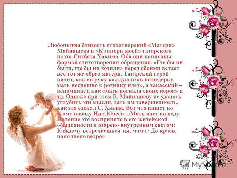 Любопытна близость стихотворений «Матери» Майнашева и «К матери моей» татарского поэта Сигбата Хакима. Оба они написаны формой стихотворения-обращения. «Где бы ни были, где бы ни ходили» перед обоими встает все тот же образ матери. Татарский герой ви