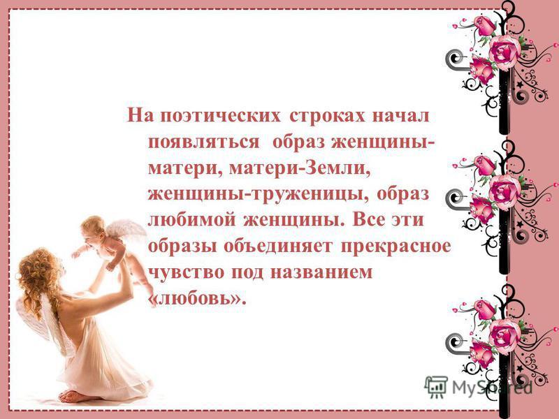 На поэтических строках начал появляться образ женщины- матери, матери-Земли, женщины-труженицы, образ любимой женщины. Все эти образы объединяет прекрасное чувство под названием «любовь».