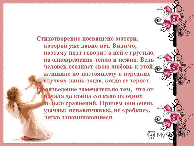 Стихотворение посвящено матери, которой уже давно нет. Видимо, поэтому поэт говорит о ней с грустью, но одновременно тепло и нежно. Ведь человек осознает свою любовь к этой женщине по-настоящему в нередких случаях лишь тогда, когда ее теряет. Произве