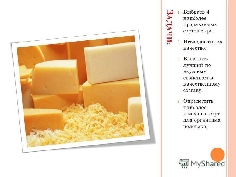 З АДАЧИ : 1. Выбрать 4 наиболее продаваемых сортов сыра. 2. Исследовать их качество. 3. Выделить лучший по вкусовым свойствам и качественному составу. 4. Определить наиболее полезный сорт для организма человека.