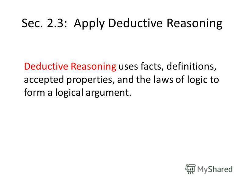 Sec. 2.3: Apply Deductive Reasoning Deductive Reasoning uses facts, definitions, accepted properties, and the laws of logic to form a logical argument.