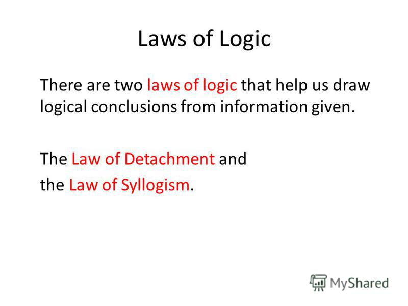 Laws of Logic There are two laws of logic that help us draw logical conclusions from information given. The Law of Detachment and the Law of Syllogism.