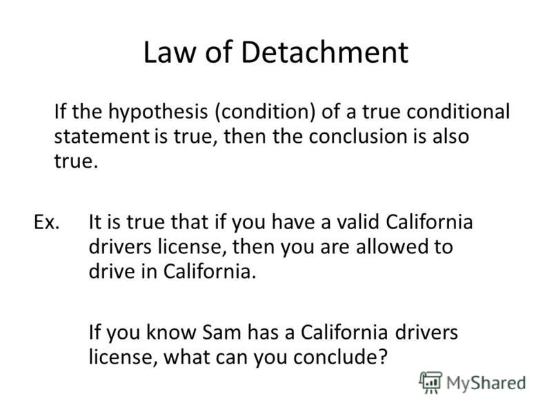 Law of Detachment If the hypothesis (condition) of a true conditional statement is true, then the conclusion is also true. Ex.It is true that if you have a valid California drivers license, then you are allowed to drive in California. If you know Sam
