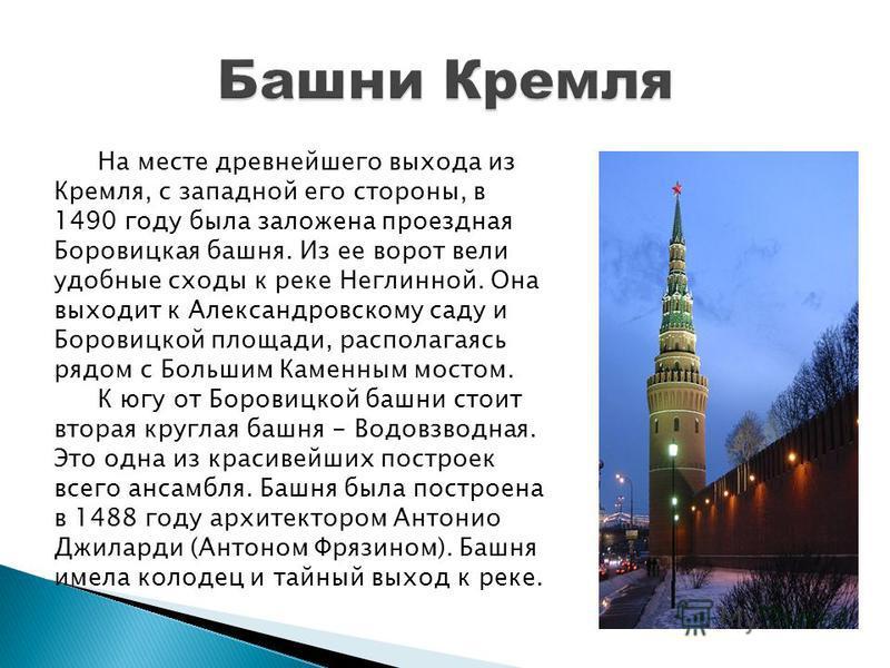 На месте древнейшего выхода из Кремля, с западной его стороны, в 1490 году была заложена проездная Боровицкая башня. Из ее ворот вели удобные сходы к реке Неглинной. Она выходит к Александровскому саду и Боровицкой площади, располагаясь рядом с Больш