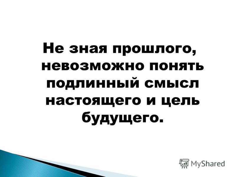 Не зная прошлого, невозможно понять подлинный смысл настоящего и цель будущего.