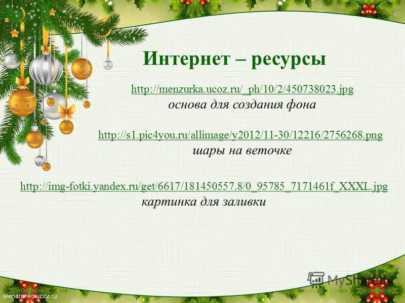 Интернет – ресурсы http://menzurka.ucoz.ru/_ph/10/2/450738023. jpg основа для создания фона http://s1.pic4you.ru/allimage/y2012/11-30/12216/2756268. png шары на веточке http://img-fotki.yandex.ru/get/6617/181450557.8/0_95785_7171461f_XXXL.jpg картинк
