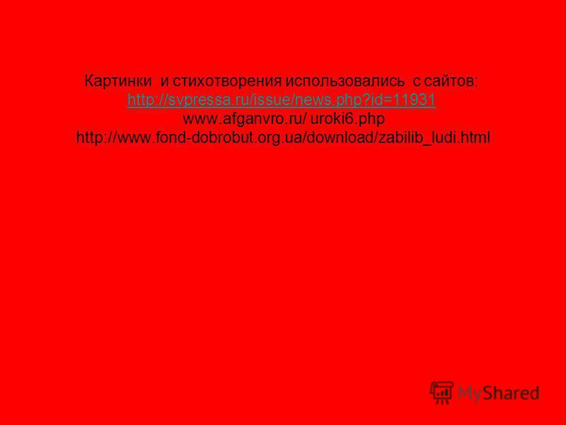 Картинки и стихотворения использовались с сайтов: http://svpressa.ru/issue/news.php?id=11931 www.afganvro.ru/ uroki6. php http://www.fond-dobrobut.org.ua/download/zabilib_ludi.html http://svpressa.ru/issue/news.php?id=11931