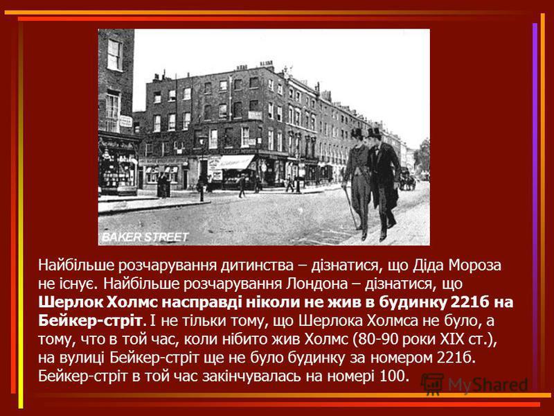 Найбільше розчарування дитинства – дізнатися, що Діда Мороза не існує. Найбільше розчарування Лондона – дізнатися, що Шерлок Холмс насправді ніколи не жив в будинку 221б на Бейкер-стріт. І не тільки тому, що Шерлока Холмса не було, а тому, что в той