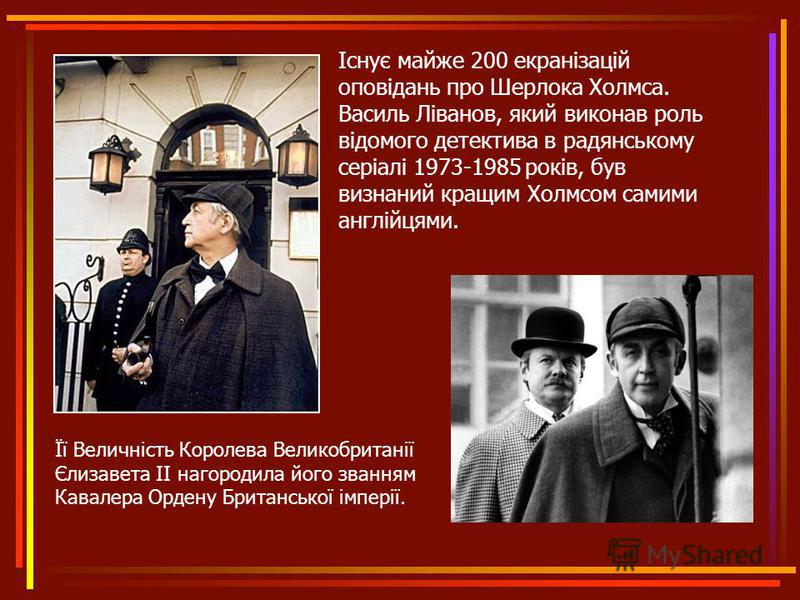 Існує майже 200 екранізацій оповідань про Шерлока Холмса. Василь Ліванов, який виконав роль відомого детектива в радянському серіалі 1973-1985 років, був визнаний кращим Холмсом самими англійцями. Її Величність Королева Великобританії Єлизавета II на