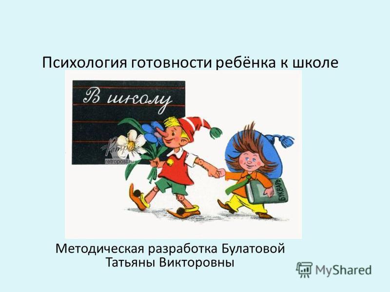 Психология готовности ребёнка к школе Методическая разработка Булатовой Татьяны Викторовны