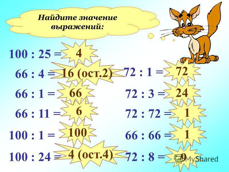 Найдите значение выражений: 100 : 25 = 66 : 4 = 66 : 1 = 66 : 11 = 100 : 1 = 100 : 24 = 72 : 1 = 72 : 3 = 72 : 72 = 66 : 66 = 72 : 8 = 4 16 (ост.2) 66 6 100 4 (ост.4) 72 24 1 1 9