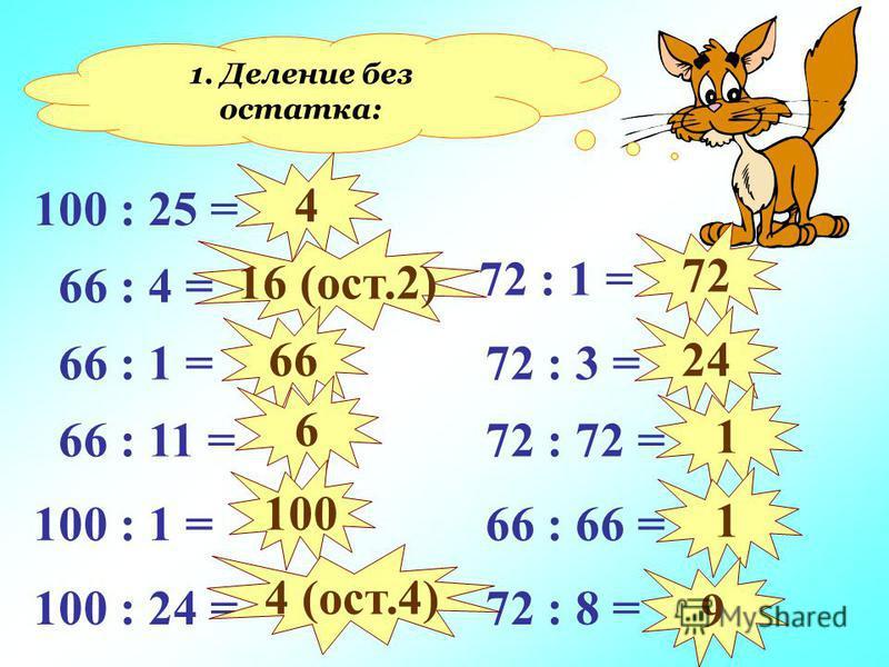 1. Деление без остатка: 100 : 25 = 66 : 4 = 66 : 1 = 66 : 11 = 100 : 1 = 100 : 24 = 72 : 1 = 72 : 3 = 72 : 72 = 66 : 66 = 72 : 8 = 4 16 (ост.2) 66 6 100 4 (ост.4) 72 24 1 1 9