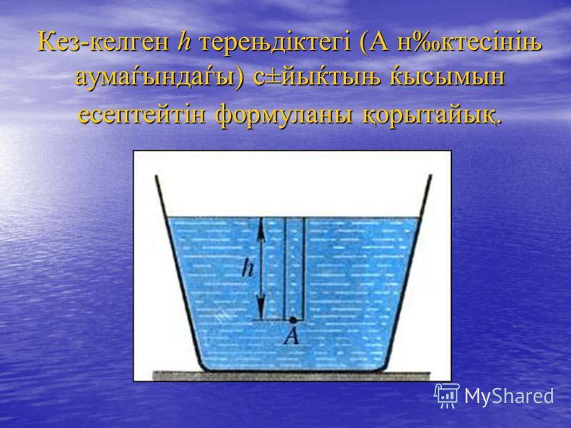 Кез-келген h терењдіктегі (А нктесініњ аумаѓындаѓы) с±йыќтыњ ќысымын есептейтін формуланы қорытайық.