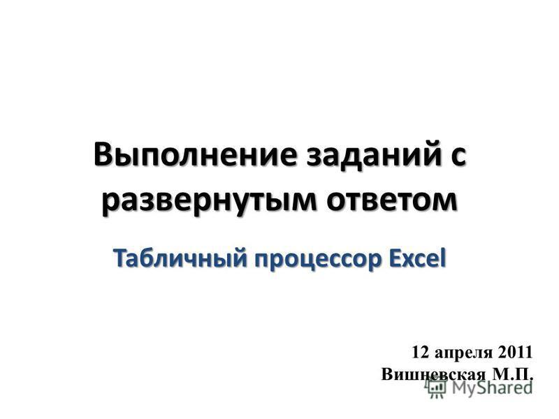 Выполнение заданий с развернутым ответом Табличный процессор Excel 12 апреля 2011 Вишневская М.П.