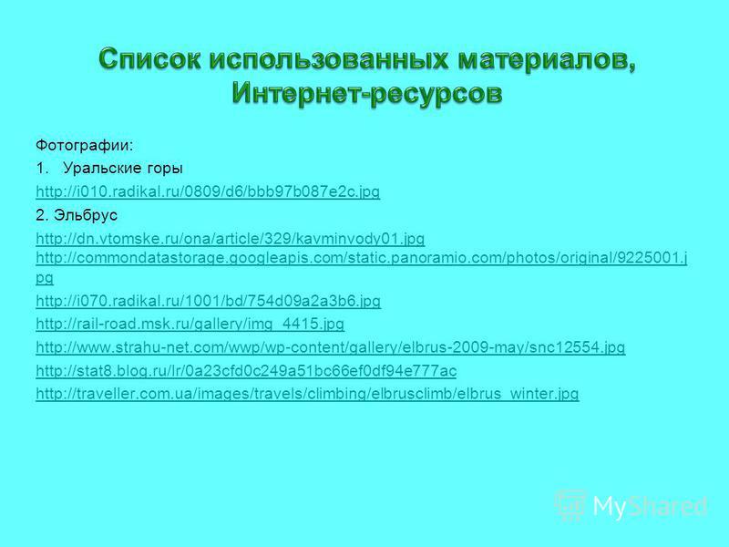 Фотографии: 1. Уральские горы http://i010.radikal.ru/0809/d6/bbb97b087e2c.jpg 2. Эльбрус http://dn.vtomske.ru/ona/article/329/kavminvody01. jpg http://commondatastorage.googleapis.com/static.panoramio.com/photos/original/9225001. j pg http://i070.rad