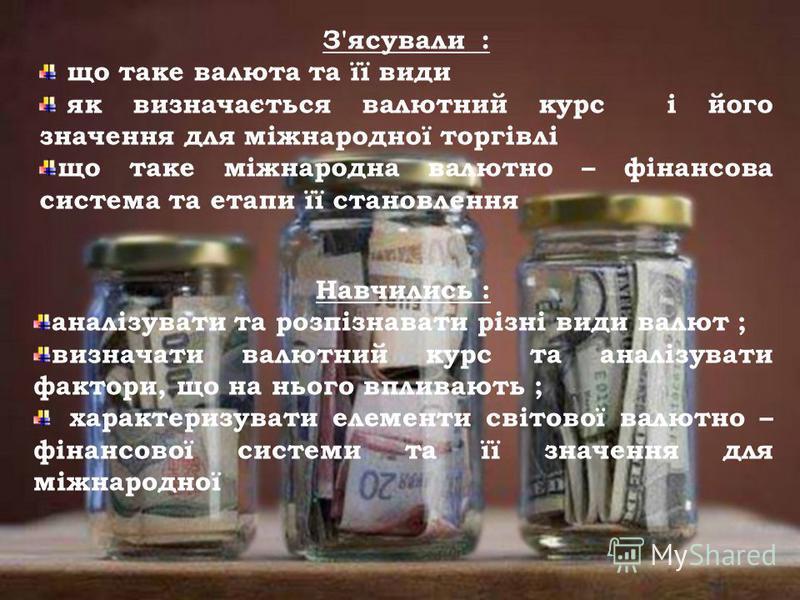 З'ясували : що таке валюта та її види як визначається валютний курс і його значення для міжнародної торгівлі що таке міжнародна валютно – фінансова система та етапи її становлення Навчились : аналізувати та розпізнавати різні види валют ; визначати в