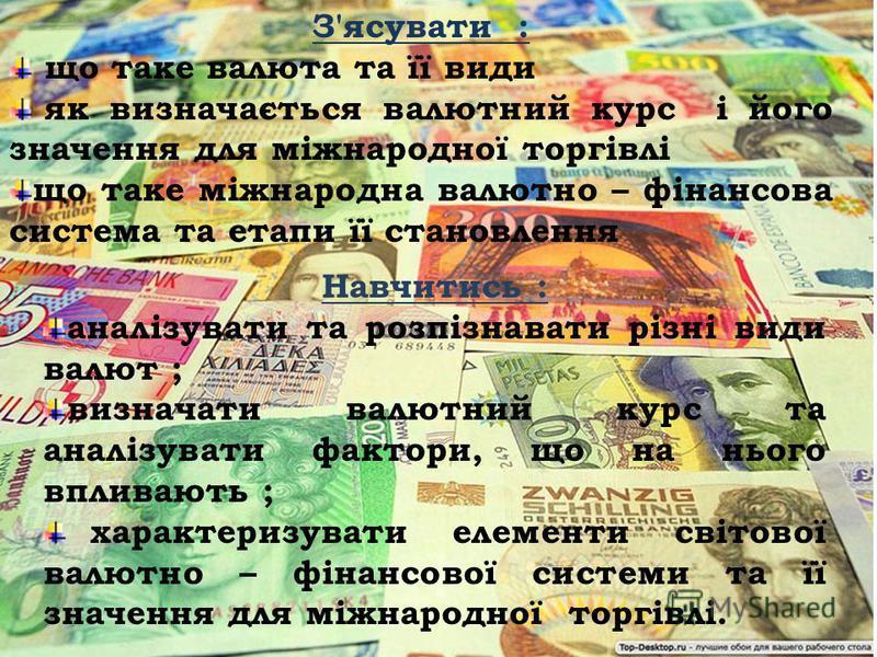 З'ясувати : що таке валюта та її види як визначається валютний курс і його значення для міжнародної торгівлі що таке міжнародна валютно – фінансова система та етапи її становлення Навчитись : аналізувати та розпізнавати різні види валют ; визначати в