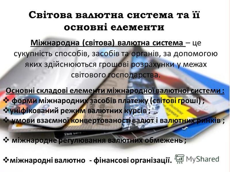 Світова валютна система та її основні елементи Міжнародна (світова) валютна система – це сукупність способів, засобів та органів, за допомогою яких здійснюються грошові розрахунки у межах світового господарства. Основні складові елементи міжнародної