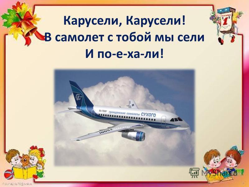 Карусели, Карусели! В самолет с тобой мы сели И по-е-ха-ли!
