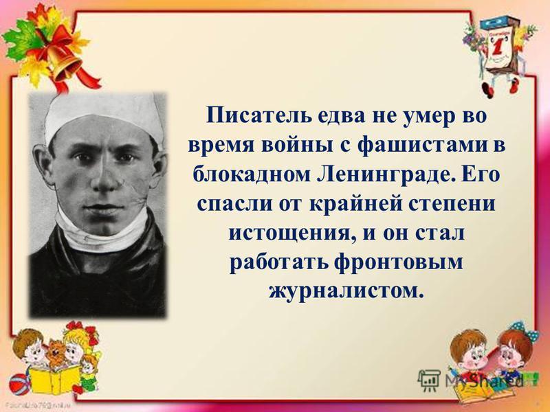 Писатель едва не умер во время войны с фашистами в блокадном Ленинграде. Его спасли от крайней степени истощения, и он стал работать фронтовым журналистом.