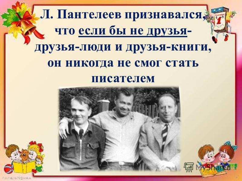 Л. Пантелеев признавался, что если бы не друзья- друзья-люди и друзья-книги, он никогда не смог стать писателем