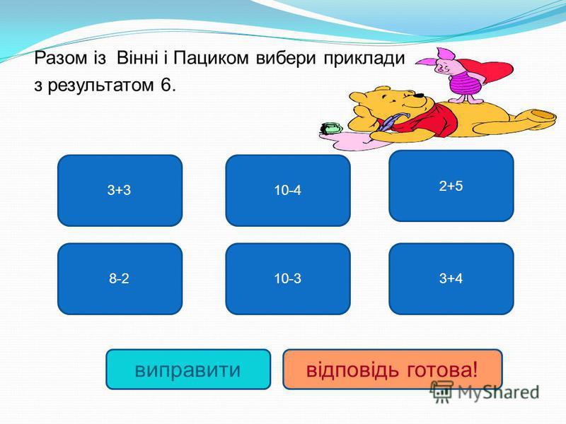 Разом із Вінні і Пациком выбери приклади з результатом 6. 3+3 8-2 10-4 10-3 2+5 3+4 виправитивідповідь готова!