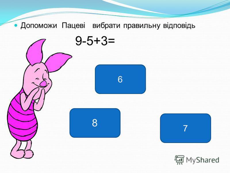 Допоможи Пацеві вибрати правильну відповідь 9-5+3= 7 8 6