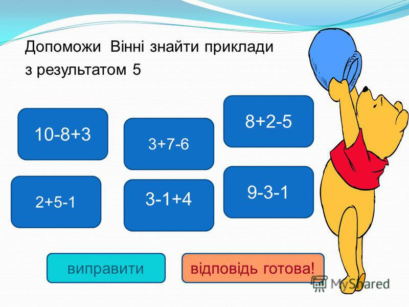 10-8+3 9-3-1 8+2-5 3-1+4 3+7-6 2+5-1 виправитивідповідь готова! Допоможи Вінні знайти приклади з результатом 5