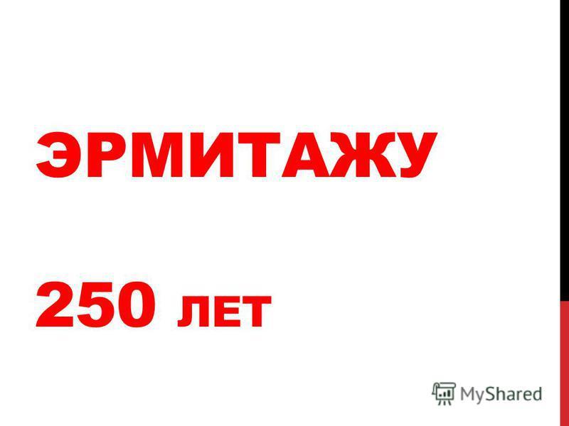 ЭРМИТАЖУ 250 ЛЕТ
