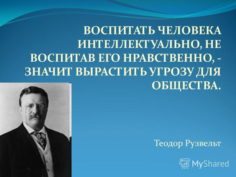 ВОСПИТАТЬ ЧЕЛОВЕКА ИНТЕЛЛЕКТУАЛЬНО, НЕ ВОСПИТАВ ЕГО НРАВСТВЕННО, - ЗНАЧИТ ВЫРАСТИТЬ УГРОЗУ ДЛЯ ОБЩЕСТВА. Теодор Рузвельт
