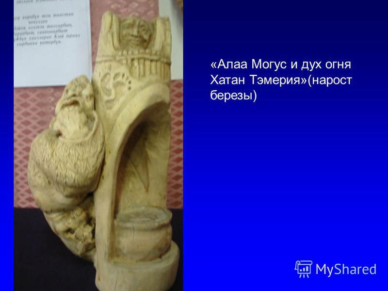 «Алаа Могус и дух огня Хатан Тэмерия»(нарост березы)