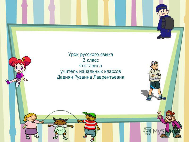 Урок русского языка 2 класс Составила учитель начальных классов Дадиян Рузанна Лаврентьевна