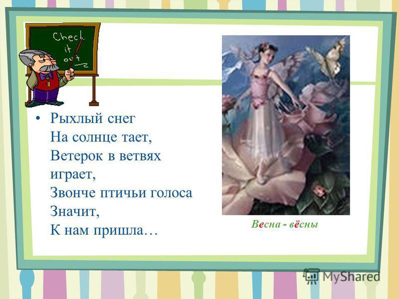 Весна - вёсны Рыхлый снег На солнце тает, Ветерок в ветвях играет, Звонче птичьи голоса Значит, К нам пришла…