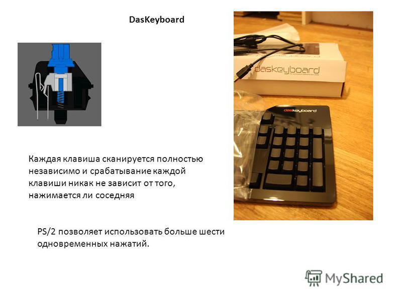 PS/2 позволяет использовать больше шести одновременных нажатий. DasKeyboard Каждая клавиша сканируется полностью независимо и срабатывание каждой клавиши никак не зависит от того, нажимается ли соседняя