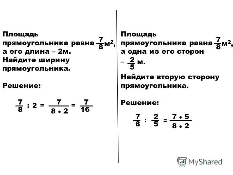Площадь прямоугольника равна а его длина – 2 м. Найдите ширину прямоугольника. Решение: 7 8 м 2,м 2, 7 8 7 8 2 :2== 7 16 Площадь прямоугольника равна а одна из его сторон Найдите вторую сторону прямоугольника. Решение: 7 8 м 2,м 2, 2 5 м.м.– 2 5 7 8
